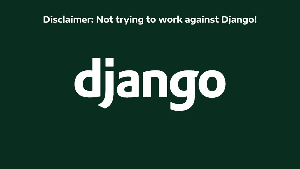 Disclaimer: Not trying to work against Django!