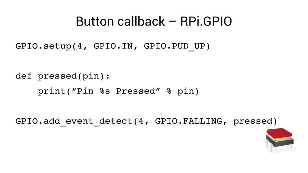 Button callback – RPi.GPIO GPIO.setup(4, GPIO.I...