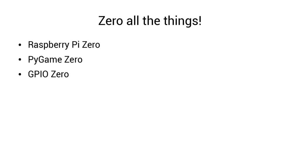 Zero all the things! ● Raspberry Pi Zero ● PyGa...
