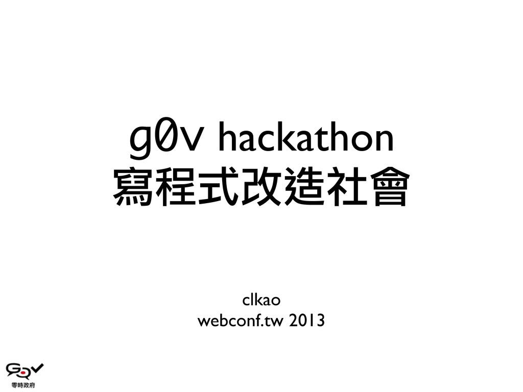 g0v hackathon 寫程式改造社會 clkao webconf.tw 2013