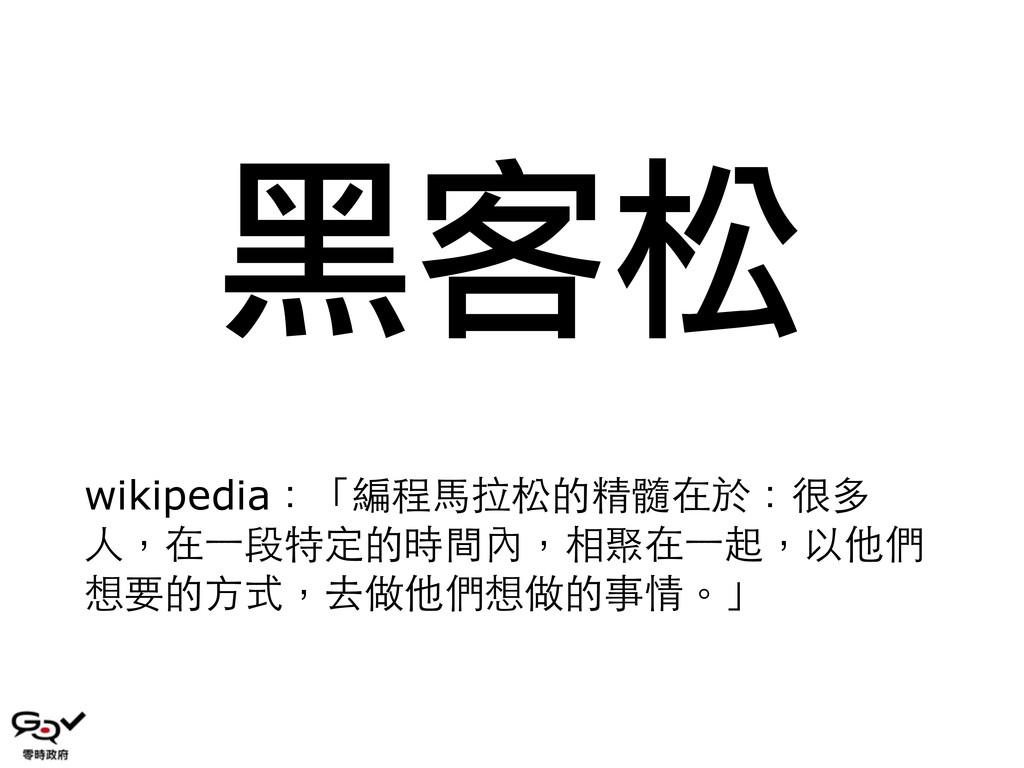黑客松 wikipedia:「編程⾺馬拉松的精髓在於:很多 ⼈人,在⼀一段特定的時間內,相聚在...