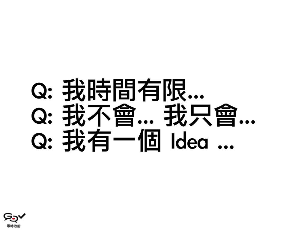 Q: 我時間有限... Q: 我不會... 我只會...  Q: 我有一個 Ide...