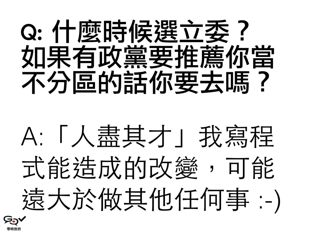 Q: 什麼時候選立委? 如果有政黨要推薦你當 不分區的話你要去嗎? A:「⼈人盡其才」我寫程...