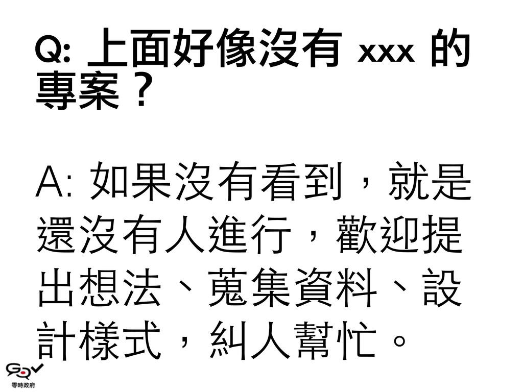 Q: 上面好像沒有 xxx 的 專案? A: 如果沒有看到,就是 還沒有⼈人進⾏行,歡迎...
