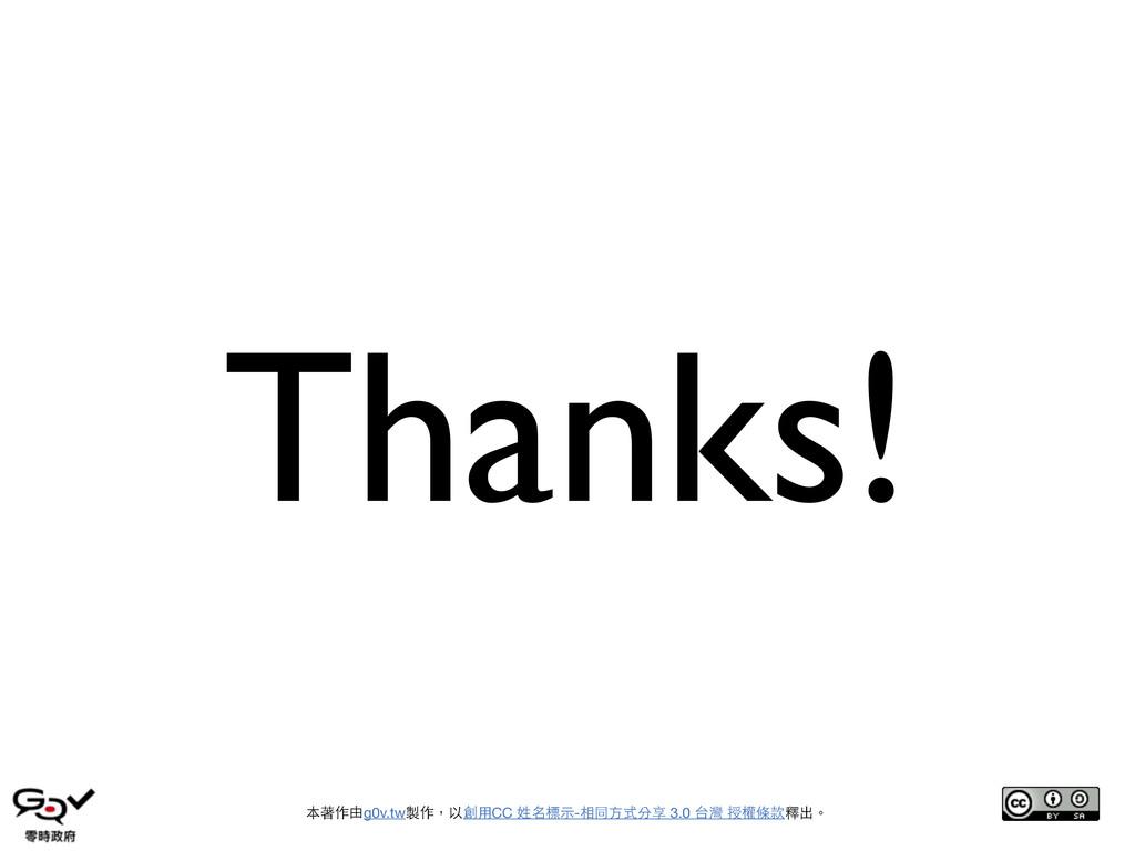Thanks! 本著作由g0v.tw製作,以創⽤用CC 姓名標⽰示-相同⽅方式分享 3.0 台...