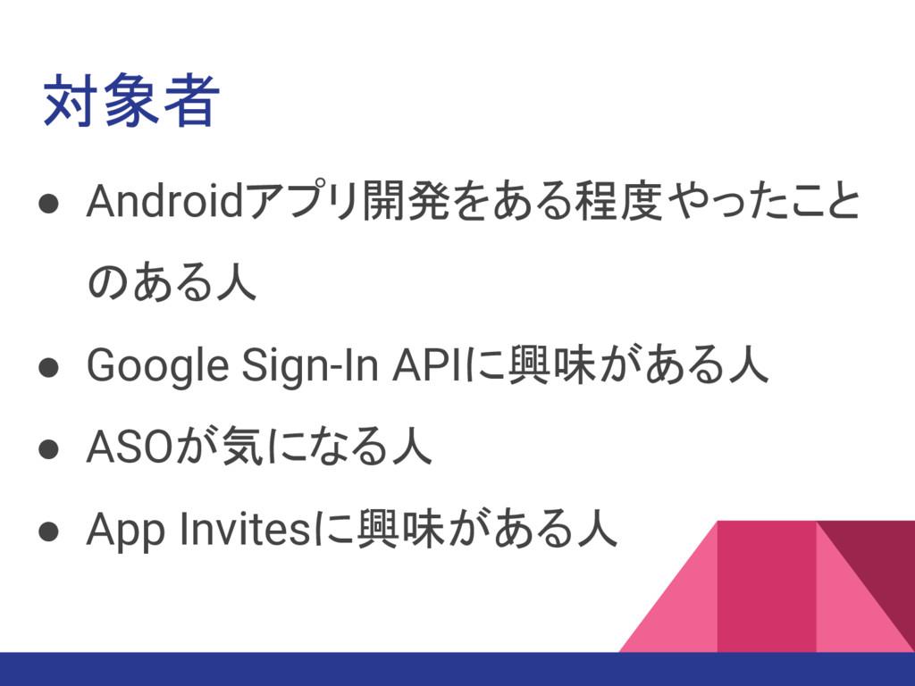 対象者 ● Androidアプリ開発をある程度やったこと のある人 ● Google Sign...
