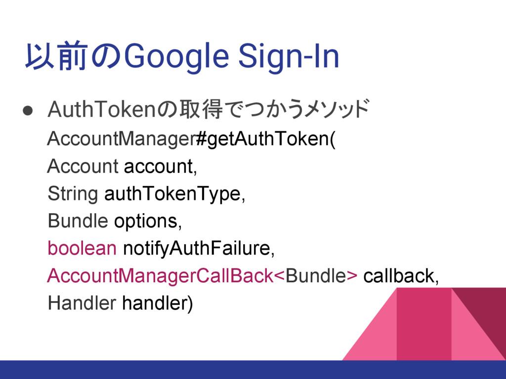 以前のGoogle Sign-In ● AuthTokenの取得でつかうメソッド Accoun...