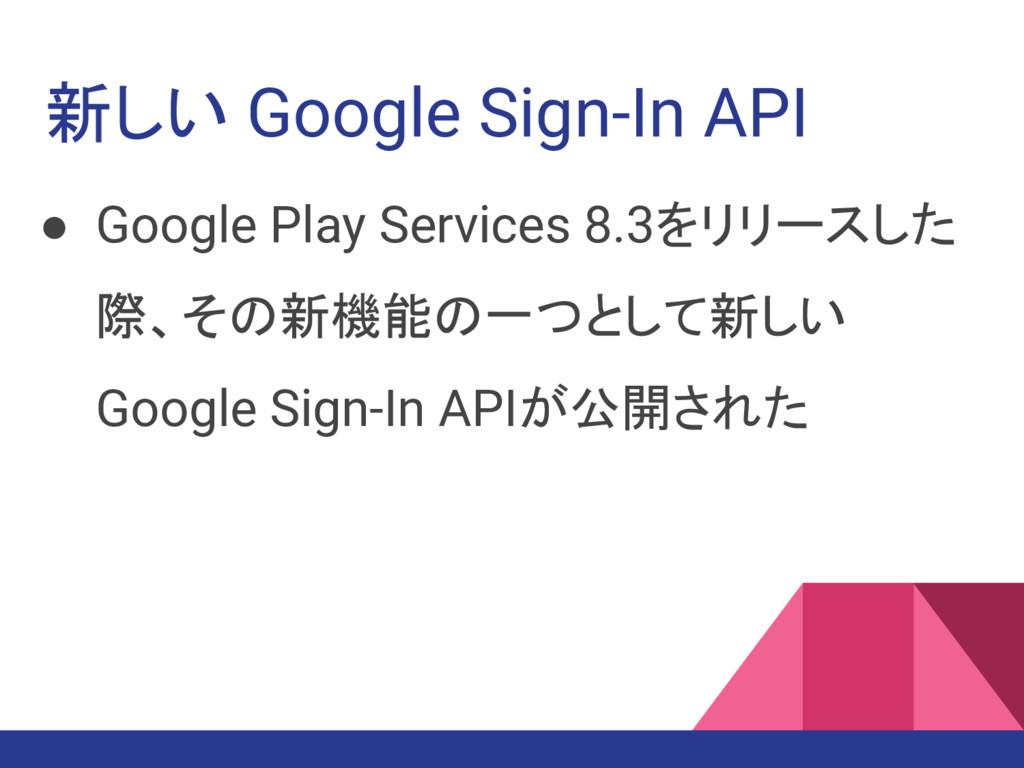 新しい Google Sign-In API ● Google Play Services 8...