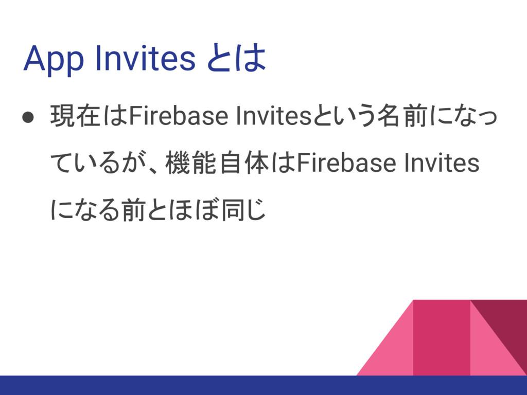 ● 現在はFirebase Invitesという名前になっ ているが、機能自体はFirebas...