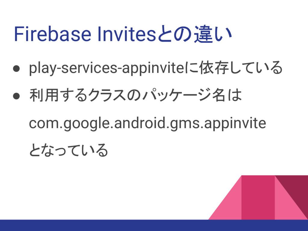 Firebase Invitesとの違い ● play-services-appinviteに...