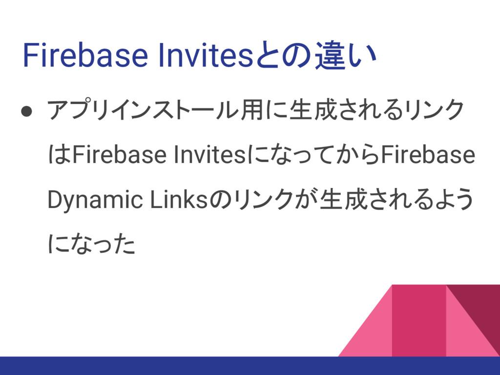Firebase Invitesとの違い ● アプリインストール用に生成されるリンク はFir...