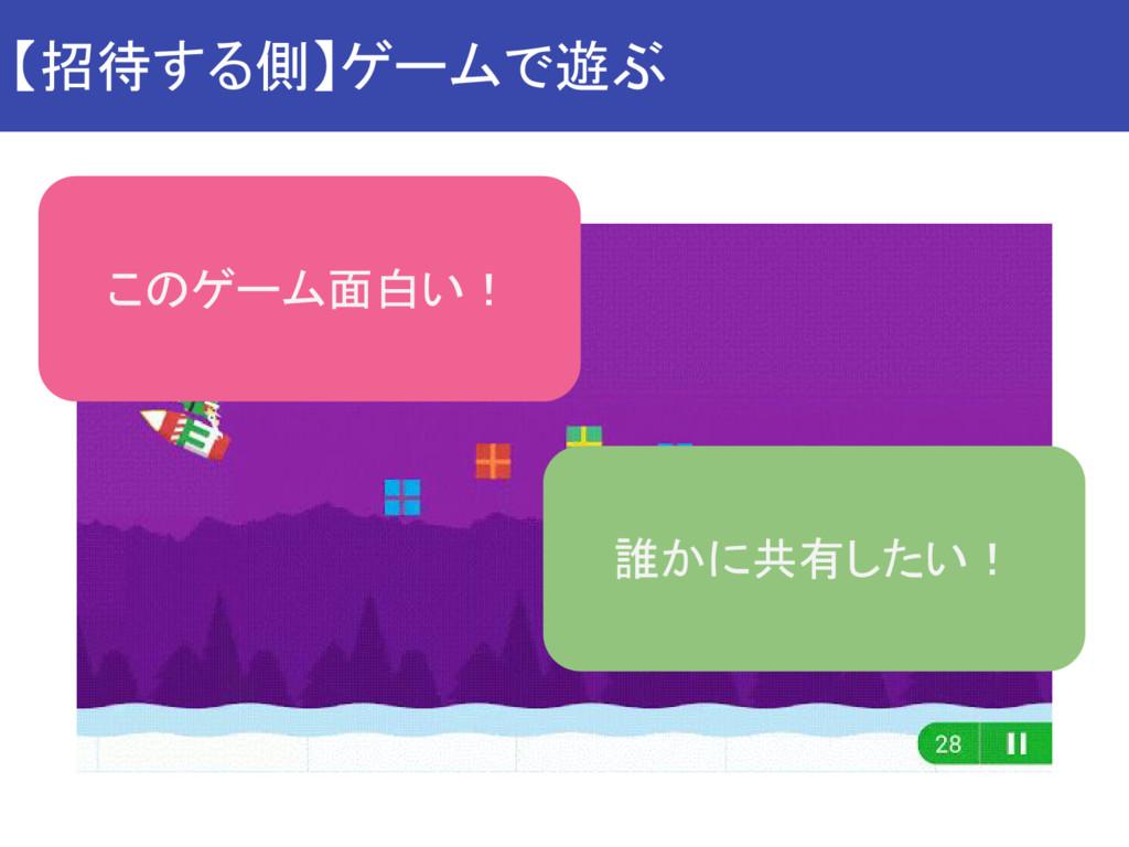 【招待する側】ゲームで遊ぶ このゲーム面白い! 誰かに共有したい!