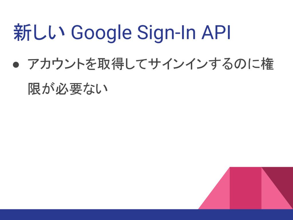 新しい Google Sign-In API ● アカウントを取得してサインインするのに権 限...
