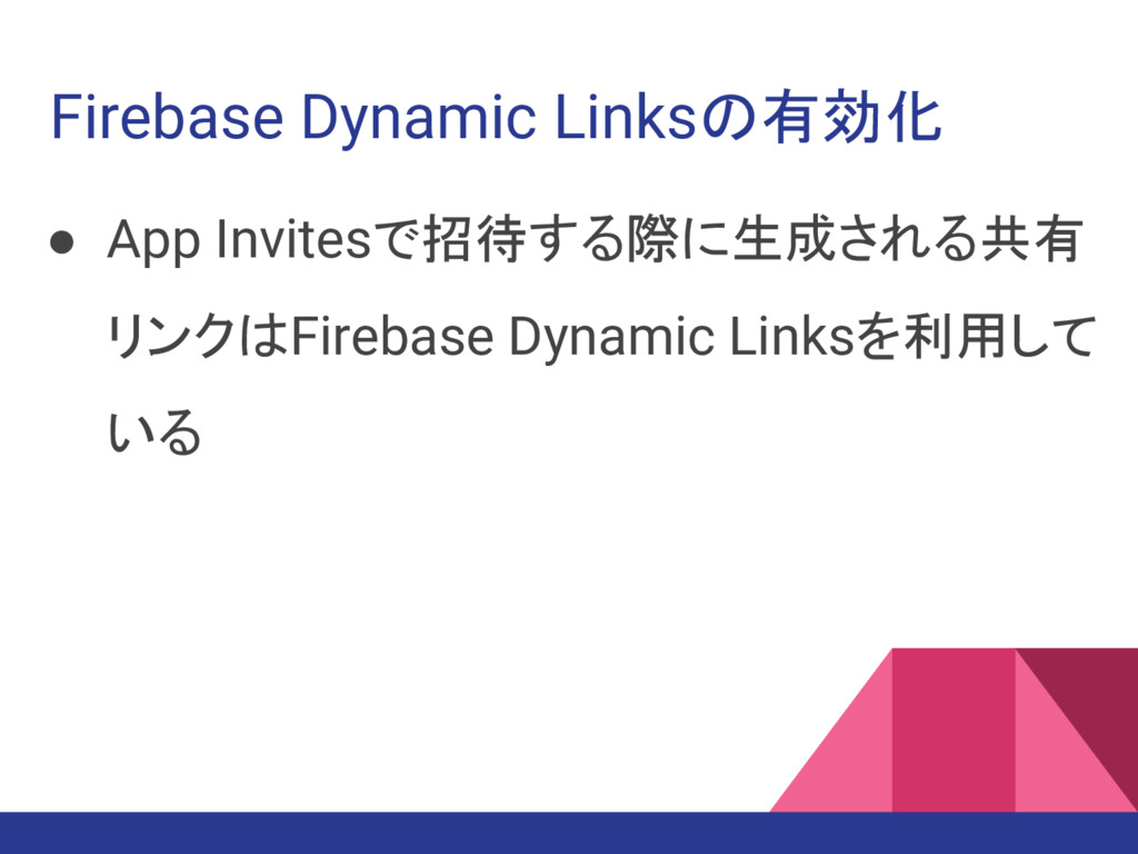Firebase Dynamic Linksの有効化 ● App Invitesで招待する際に...