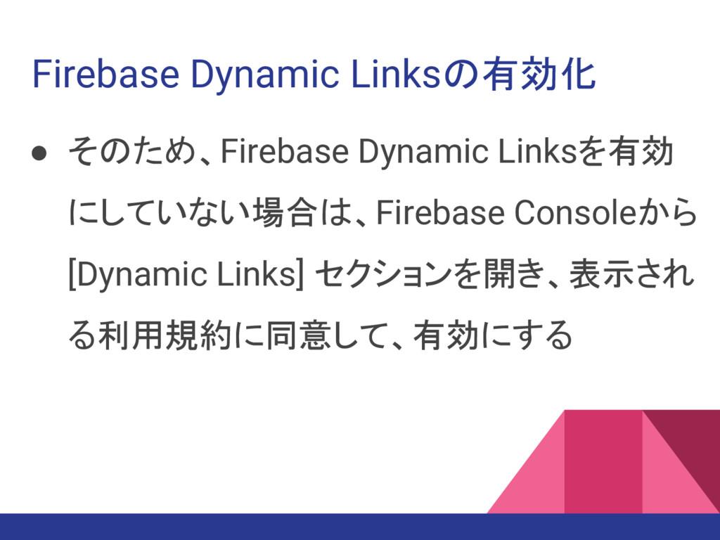 Firebase Dynamic Linksの有効化 ● そのため、Firebase Dyna...