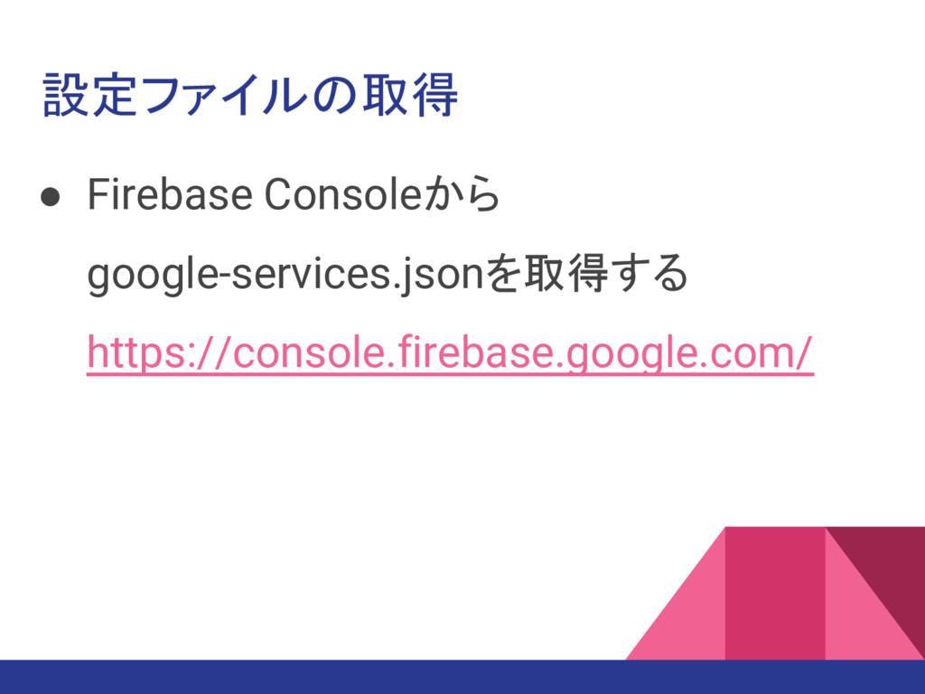 設定ファイルの取得 ● Firebase Consoleから google-services....