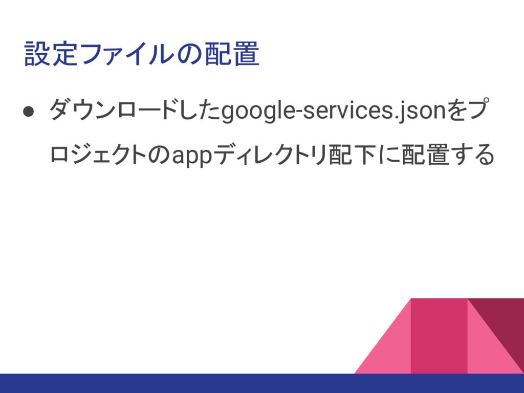 設定ファイルの配置 ● ダウンロードしたgoogle-services.jsonをプ ロジェク...