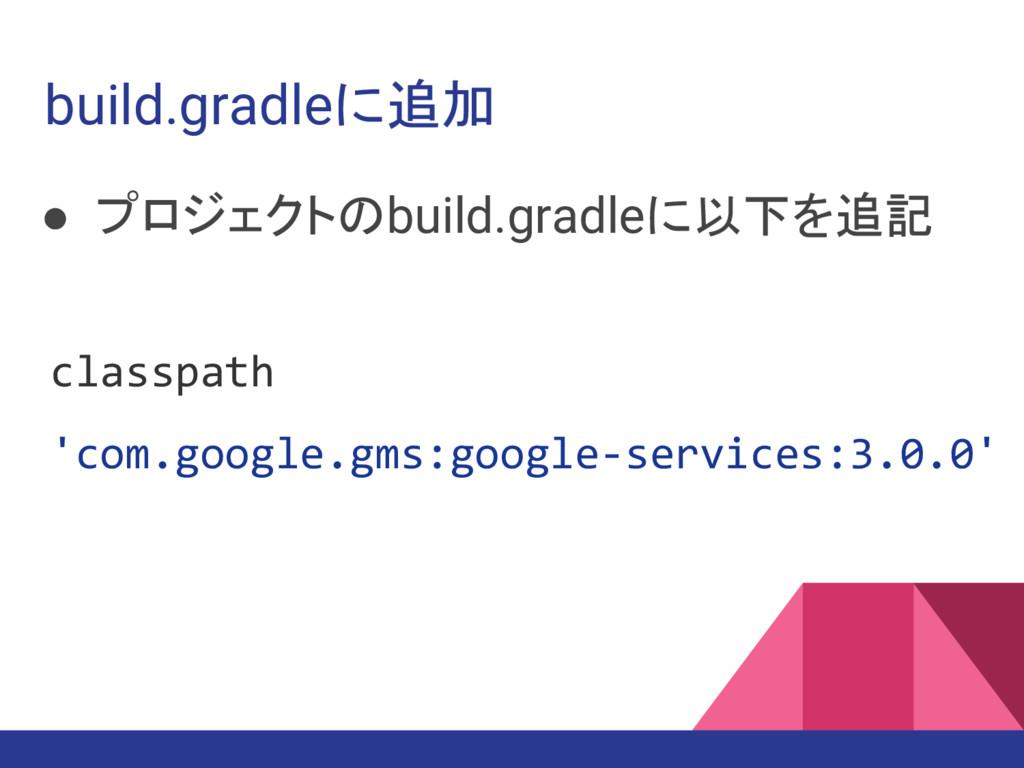 build.gradleに追加 ● プロジェクトのbuild.gradleに以下を追記 cla...