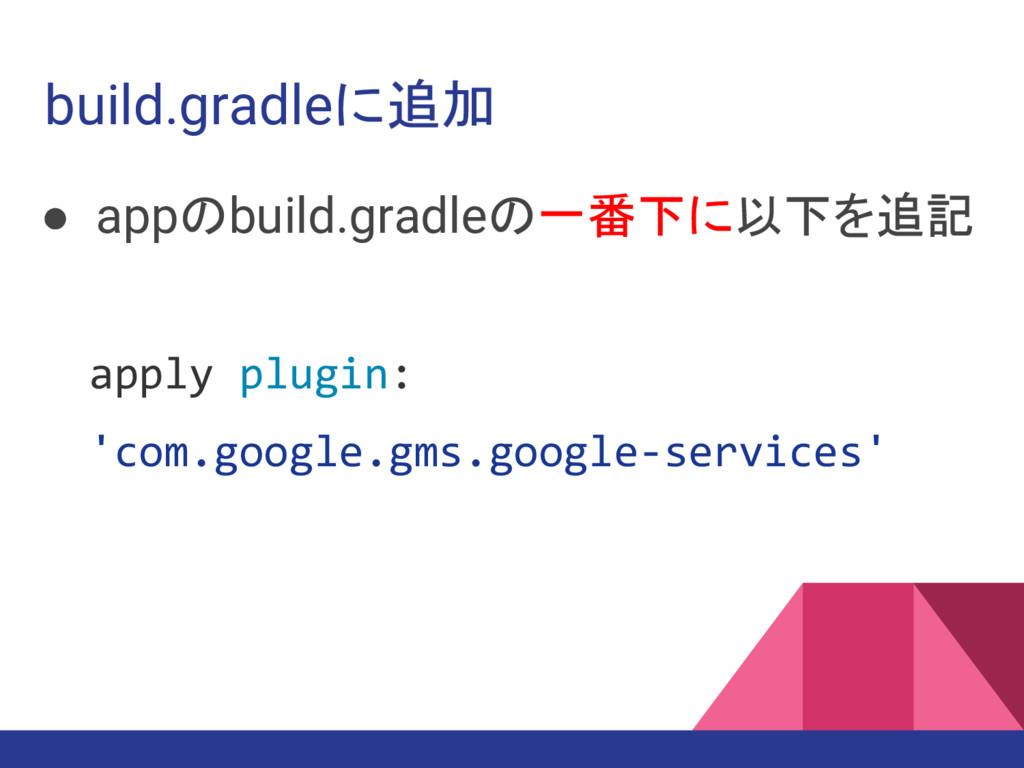 build.gradleに追加 ● appのbuild.gradleの一番下に以下を追記 ap...
