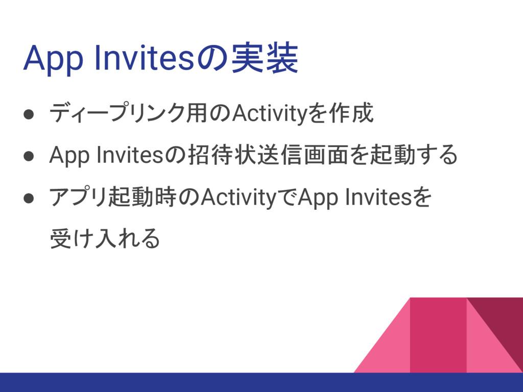 App Invitesの実装 ● ディープリンク用のActivityを作成 ● App Inv...