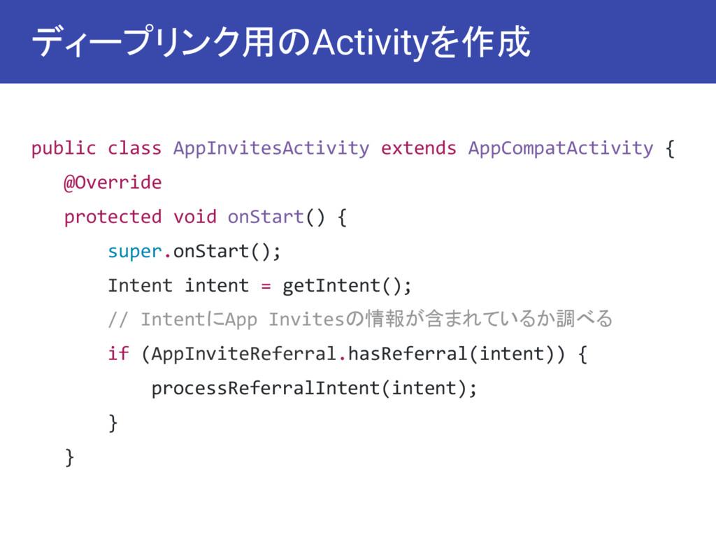 ディープリンク用のActivityを作成 public class AppInvitesAc...
