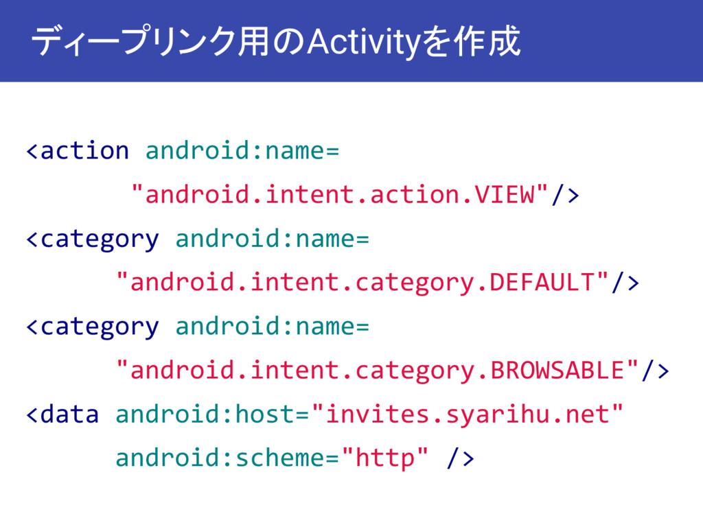 """ディープリンク用のActivityを作成 <action android:name= """"an..."""