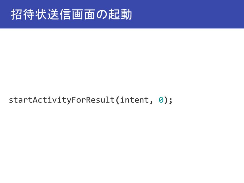 招待状送信画面の起動 startActivityForResult(intent, 0);