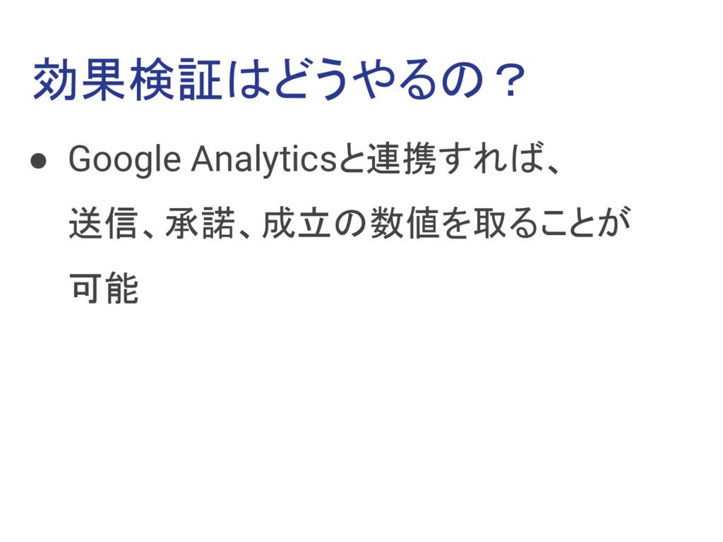 効果検証はどうやるの? ● Google Analyticsと連携すれば、 送信、承諾、成立の...