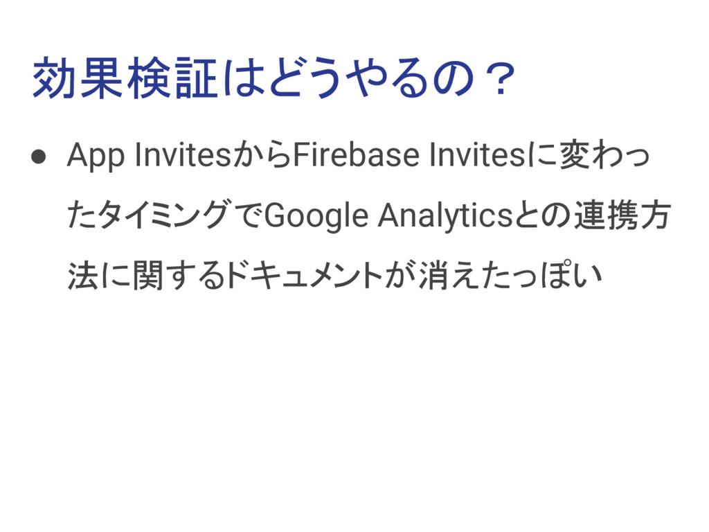 効果検証はどうやるの? ● App InvitesからFirebase Invitesに変わっ...