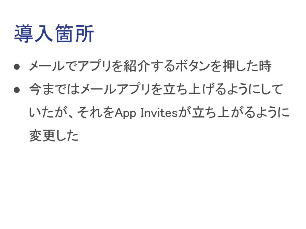 導入箇所 ● メールでアプリを紹介するボタンを押した時 ● 今まではメールアプリを立ち上げるよ...