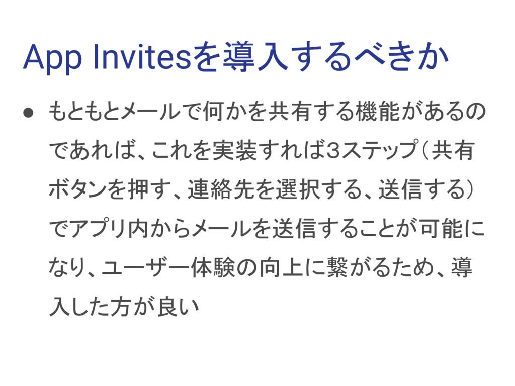 App Invitesを導入するべきか ● もともとメールで何かを共有する機能があるの であれ...