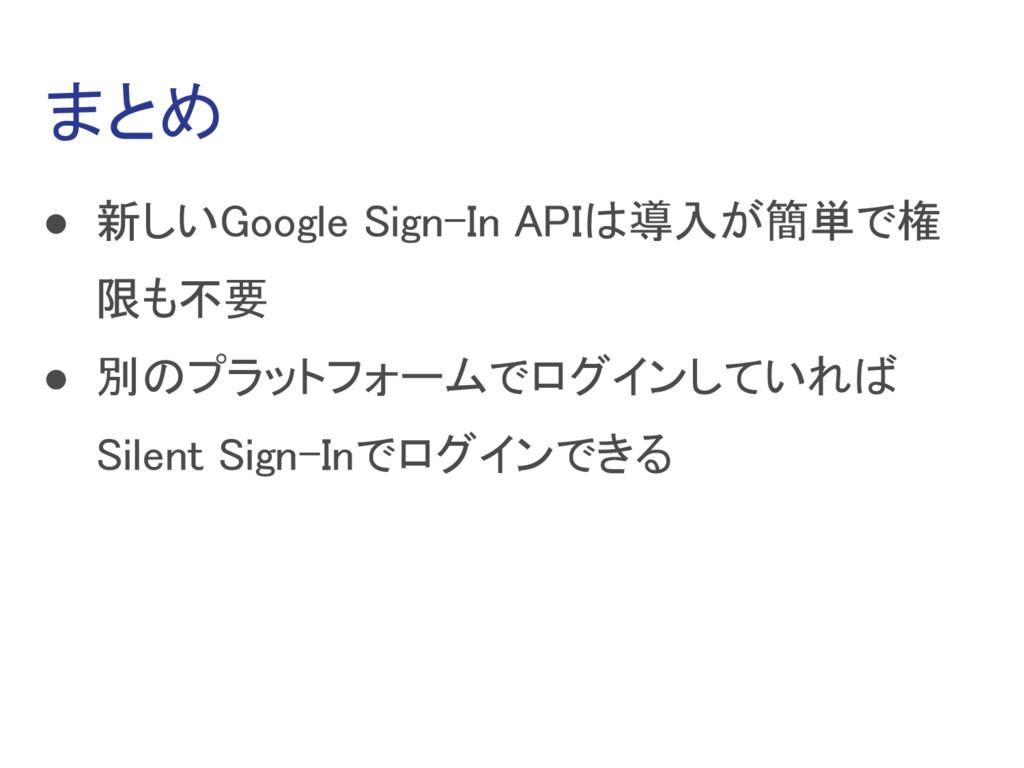 まとめ ● 新しいGoogle Sign-In APIは導入が簡単で権 限も不要 ● 別のプラ...