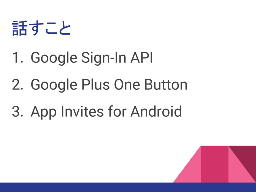 話すこと 1. Google Sign-In API 2. Google Plus One B...