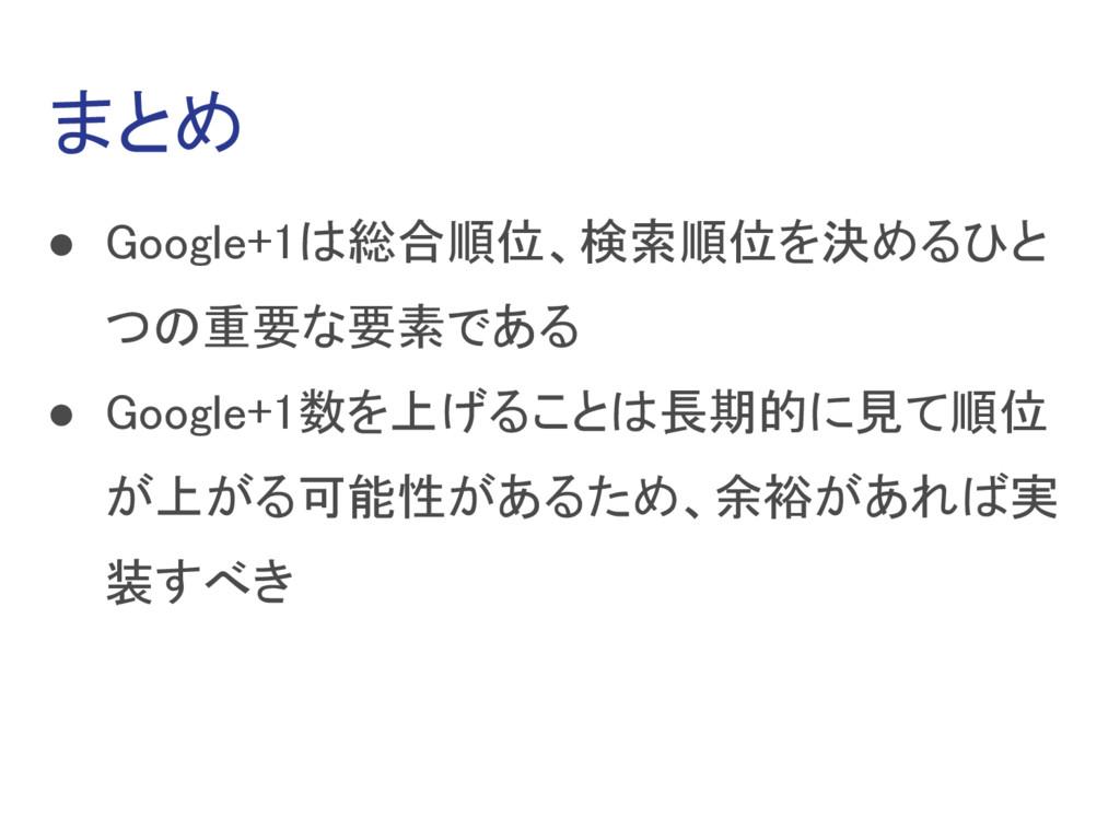 まとめ ● Google+1は総合順位、検索順位を決めるひと つの重要な要素である ● Goo...
