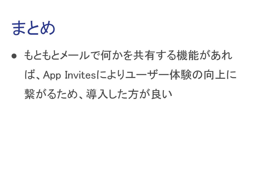 まとめ ● もともとメールで何かを共有する機能があれ ば、App Invitesによりユーザー...