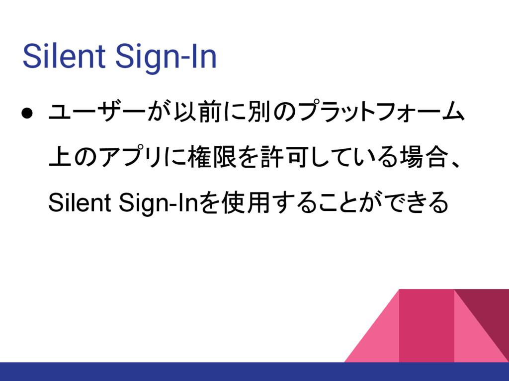 Silent Sign-In ● ユーザーが以前に別のプラットフォーム 上のアプリに権限を許可...