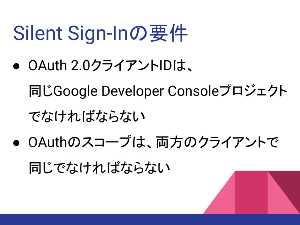 Silent Sign-Inの要件 ● OAuth 2.0クライアントIDは、 同じGoogl...
