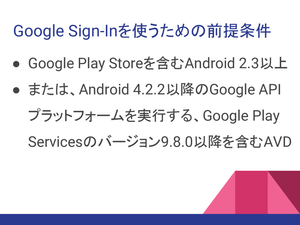 Google Sign-Inを使うための前提条件 ● Google Play Storeを含む...