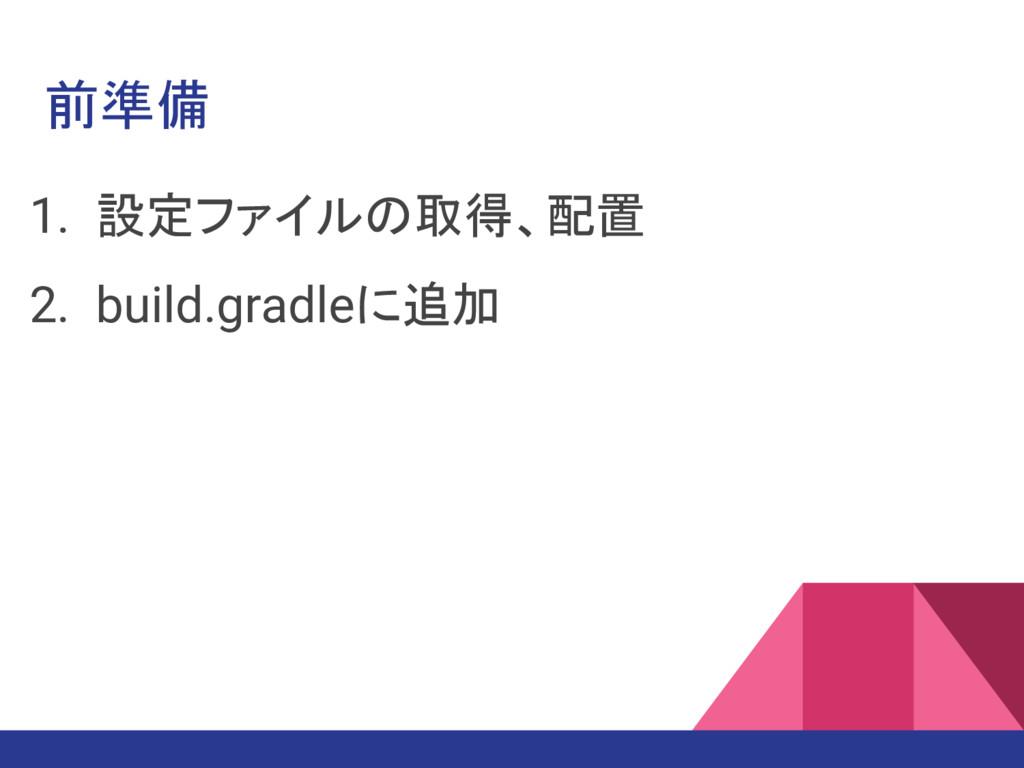 前準備 1. 設定ファイルの取得、配置 2. build.gradleに追加