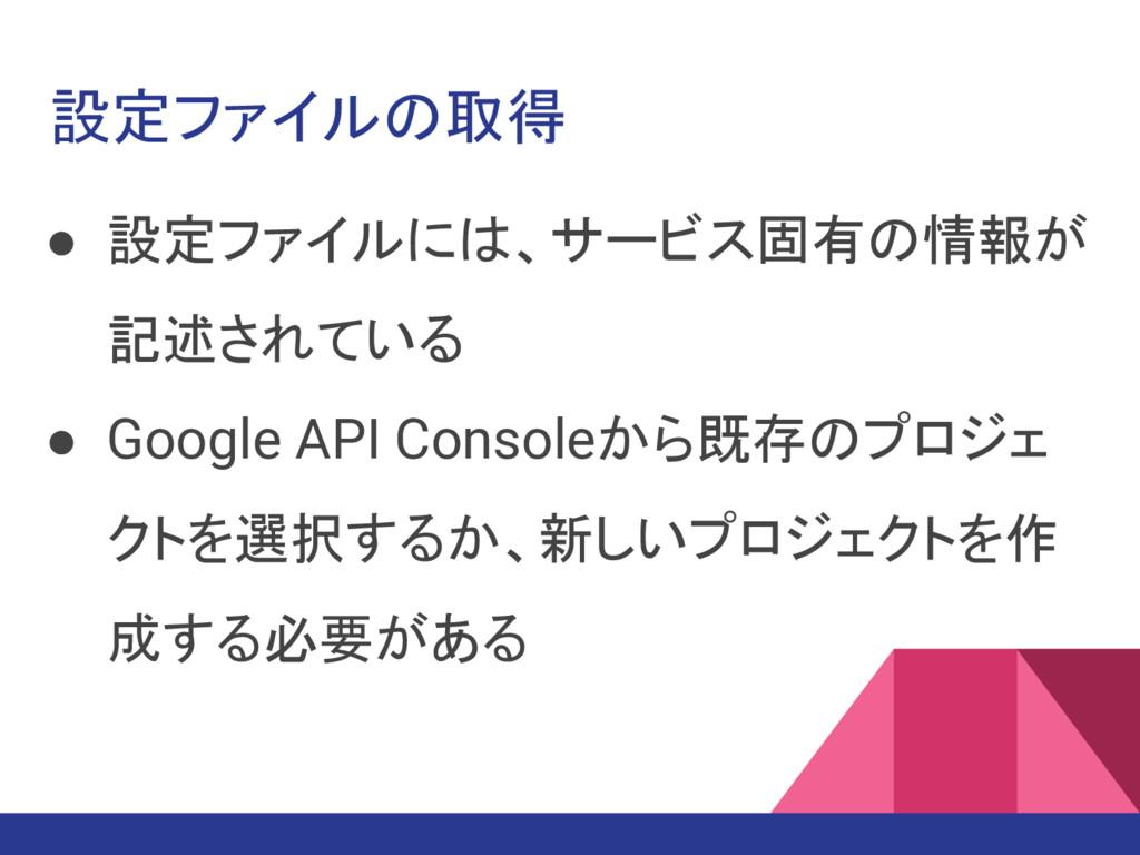 設定ファイルの取得 ● 設定ファイルには、サービス固有の情報が 記述されている ● Googl...