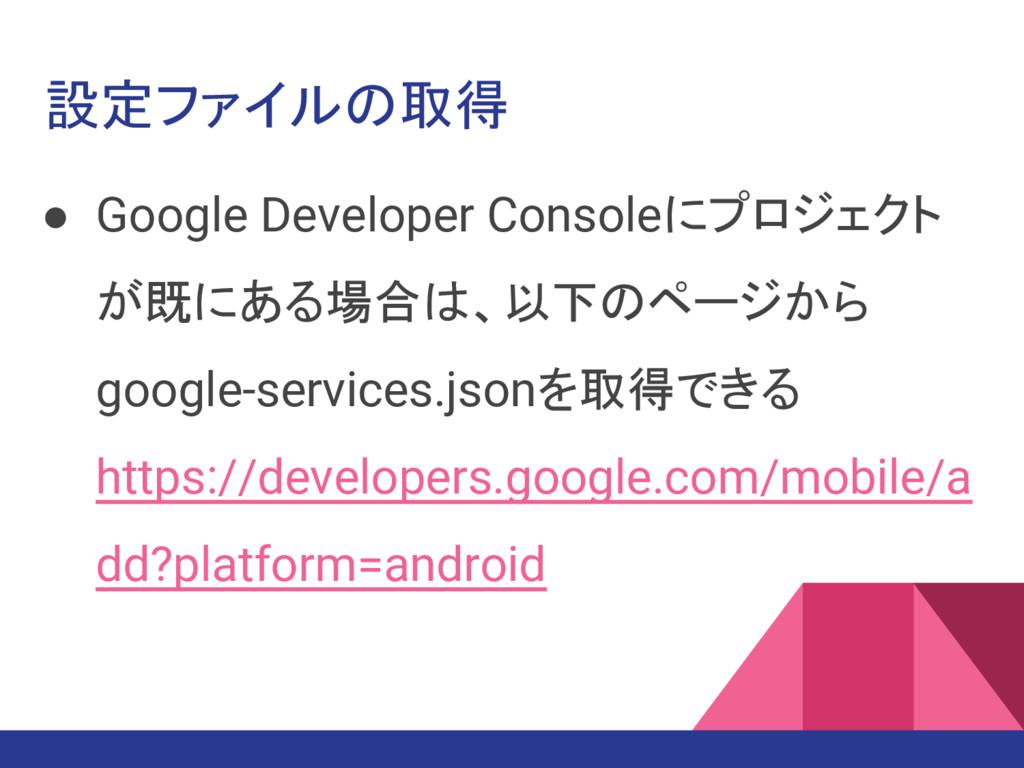 設定ファイルの取得 ● Google Developer Consoleにプロジェクト が既に...