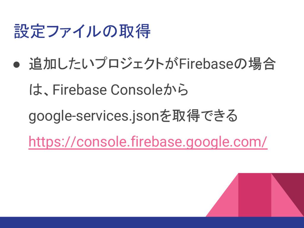 設定ファイルの取得 ● 追加したいプロジェクトがFirebaseの場合 は、Firebase ...