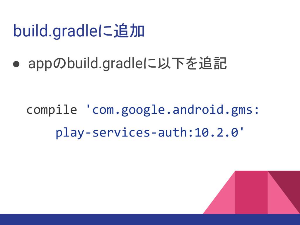 build.gradleに追加 ● appのbuild.gradleに以下を追記 compil...