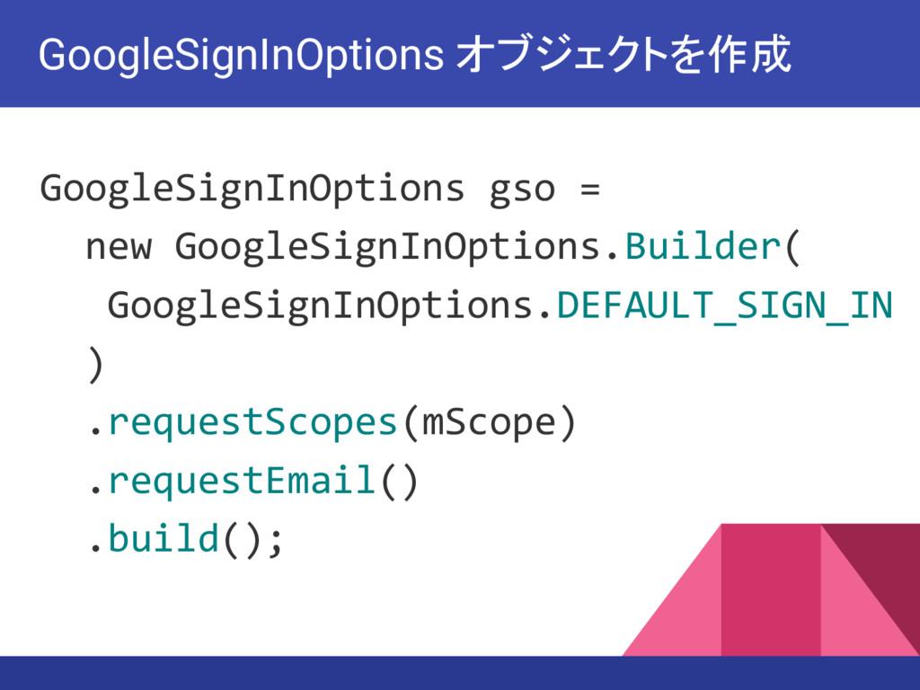 GoogleSignInOptions gso = new GoogleSignInOptio...