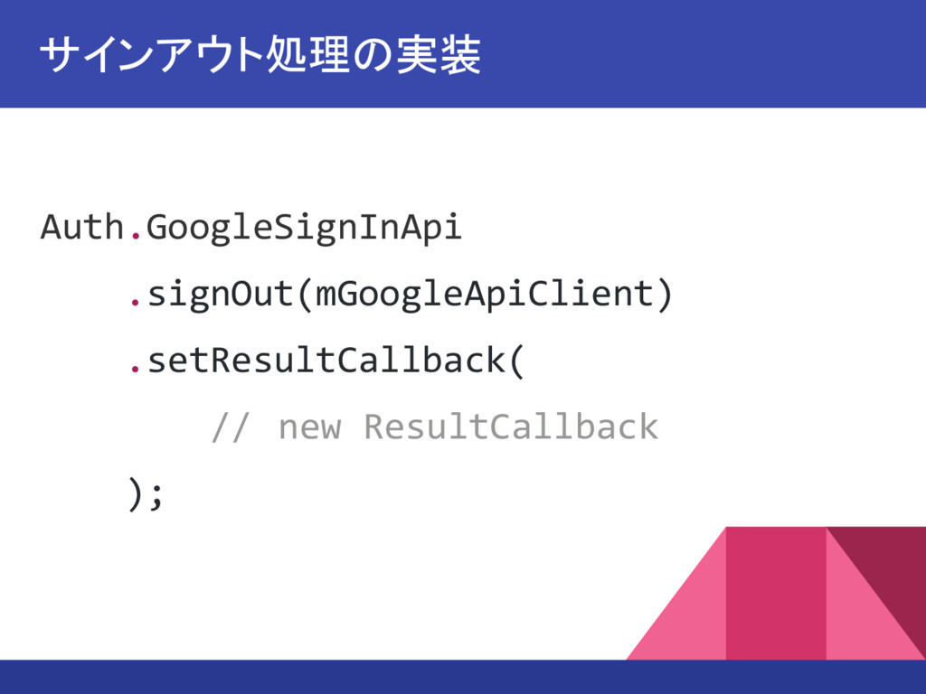 Auth.GoogleSignInApi .signOut(mGoogleApiClient)...