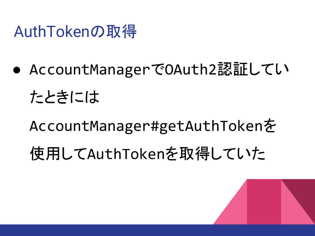 AuthTokenの取得 ● AccountManagerでOAuth2認証してい たときには...