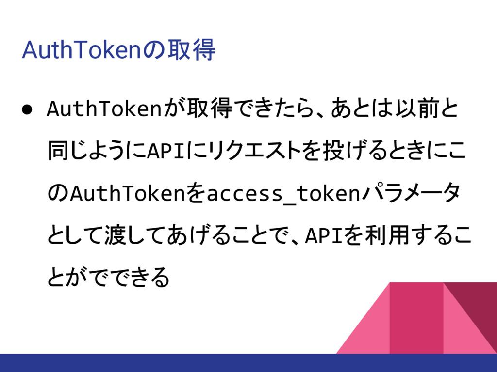 AuthTokenの取得 ● AuthTokenが取得できたら、あとは以前と 同じようにAPI...
