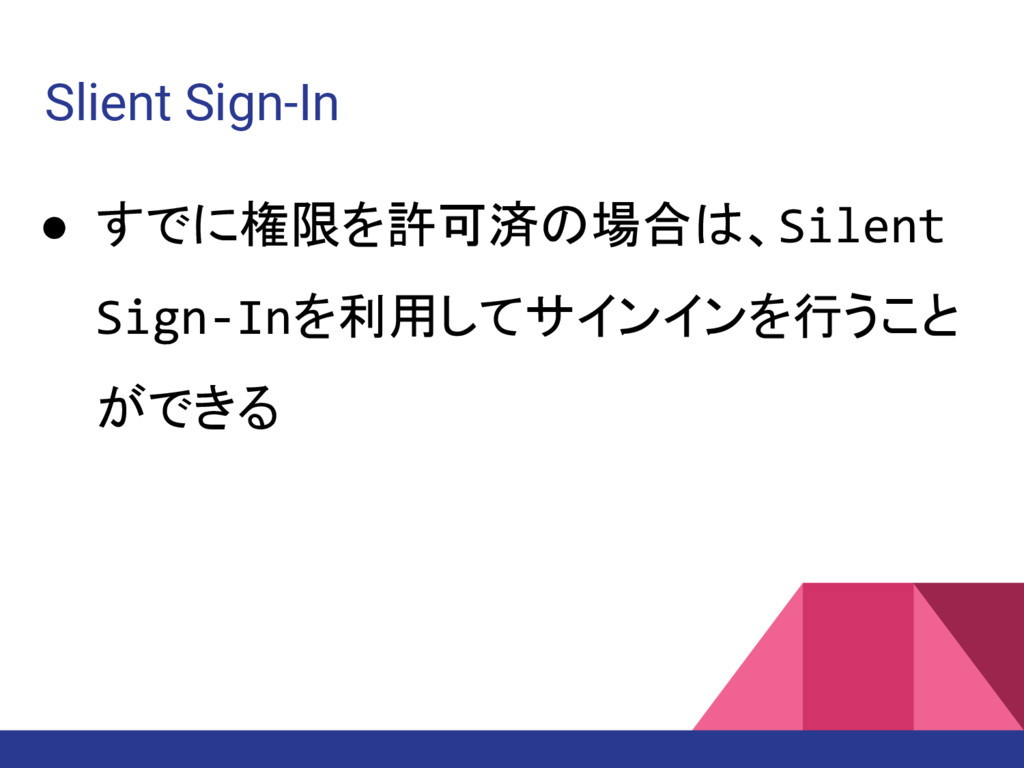 Slient Sign-In ● すでに権限を許可済の場合は、Silent Sign-Inを利...