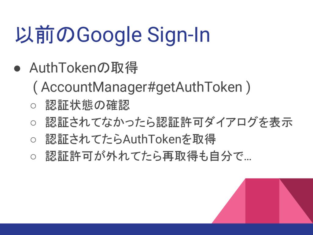 以前のGoogle Sign-In ● AuthTokenの取得 ( AccountManag...