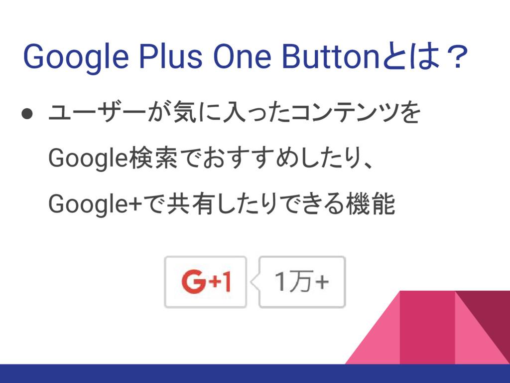Google Plus One Buttonとは? ● ユーザーが気に入ったコンテンツを Go...